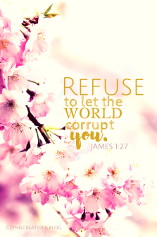 REFUSE to let the world corrupt you. James 1:27