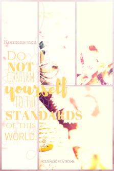 Do not conform yourself to the standards of this world. Romans 12:2