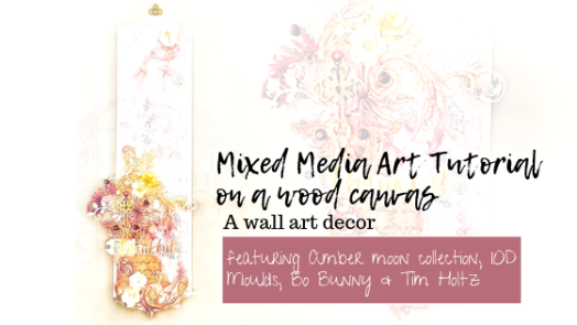 Mixed Media Art Tutorial on a wood canvas featuring Amber moon collection, IOD Moulds from Prima Marketing, Bo Bunny and Tim Holtz
